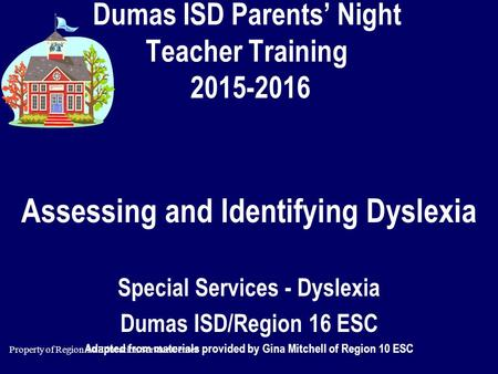 Property of Region 10 Education Service Center Dumas ISD Parents' Night Teacher Training 2015-2016 Assessing and Identifying Dyslexia Special Services.