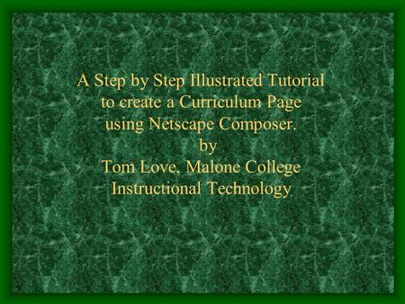 A Step by Step Illustrated Tutorial to create a Curriculum Page using Netscape Composer. by Tom Love, Malone College Instructional Technology.