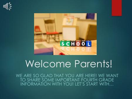 Welcome Parents! WE ARE SO GLAD THAT YOU ARE HERE! WE WANT TO SHARE SOME IMPORTANT FOURTH GRADE INFORMATION WITH YOU! LET'S START WITH…
