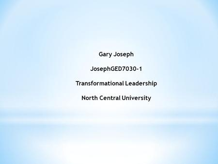 Gary Joseph JosephGED7030-1 Transformational Leadership North Central University.
