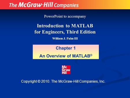 Copyright © 2010. The McGraw-Hill Companies, Inc. Introduction to MATLAB for Engineers, Third Edition William J. Palm III Chapter 1 An Overview of MATLAB.