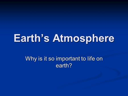 Earth's Atmosphere Why is it so important to life on earth?