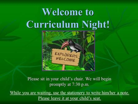 Welcome to Curriculum Night! Please sit in your child's chair. We will begin promptly at 7:30 p.m. While you are waiting, use the stationery to write him/her.