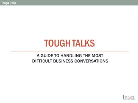 TOUGH TALKS Tough Talks A GUIDE TO HANDLING THE MOST DIFFICULT BUSINESS CONVERSATIONS.