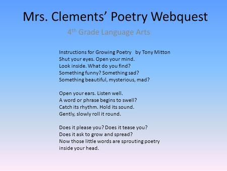 Mrs. Clements' Poetry Webquest 4 th Grade Language Arts Instructions for Growing Poetry by Tony Mitton Shut your eyes. Open your mind. Look inside. What.