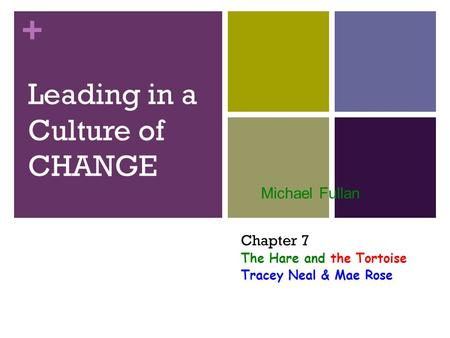 + Leading in a Culture of CHANGE Michael Fullan Chapter 7 The Hare and the Tortoise Tracey Neal & Mae Rose.