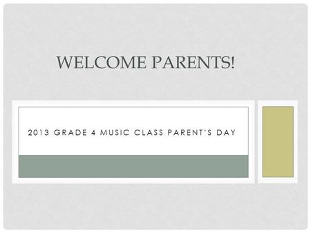 2013 GRADE 4 MUSIC CLASS PARENT'S DAY WELCOME PARENTS!