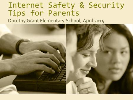 Internet Safety & Security Tips for Parents Dorothy Grant Elementary School, April 2015.
