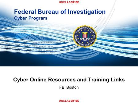Federal Bureau of Investigation Cyber Program Cyber Online Resources and Training Links FBI Boston UNCLASSIFIED.