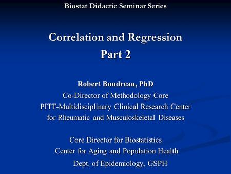 Biostat Didactic Seminar Series Correlation and Regression Part 2 Robert Boudreau, PhD Co-Director of Methodology Core PITT-Multidisciplinary Clinical.