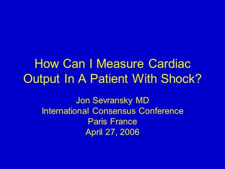 How Can I Measure Cardiac Output In A Patient With Shock? Jon Sevransky MD International Consensus Conference Paris France April 27, 2006.