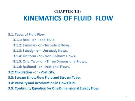 CHAPTER (III) KINEMATICS OF FLUID FLOW 3.1: Types of Fluid Flow. 3.1.1: Real - or - Ideal fluid. 3.1.2: Laminar - or - Turbulent Flows. 3.1.3: Steady -