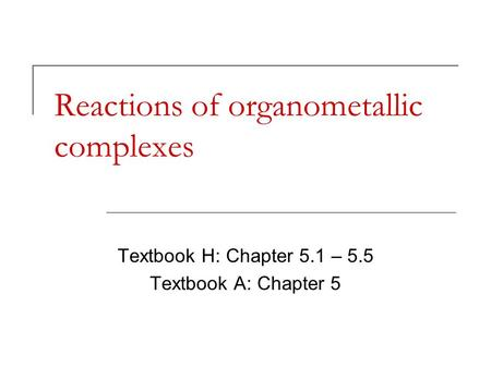 Reactions of organometallic complexes Textbook H: Chapter 5.1 – 5.5 Textbook A: Chapter 5.