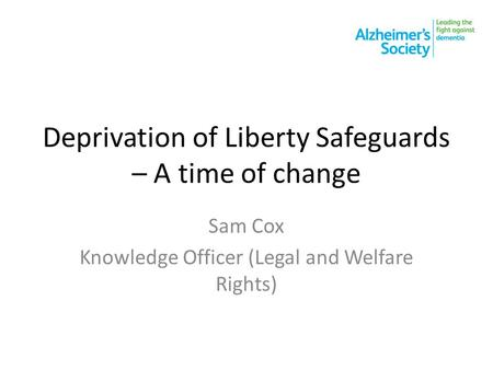 Deprivation of Liberty Safeguards – A time of change Sam Cox Knowledge Officer (Legal and Welfare Rights)