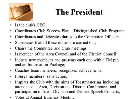 The President Is the club's CEO; Coordinates Club Success Plan – Distinguished Club Program Coordinates and delegates duties to the Committee Officers;