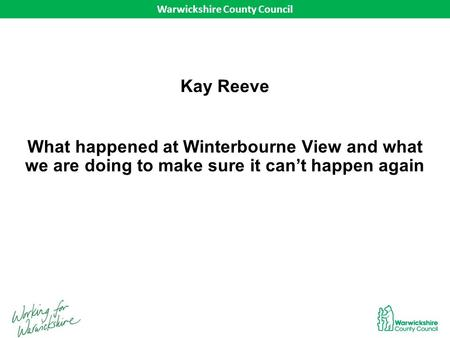 Warwickshire County Council What happened at Winterbourne View and what we are doing to make sure it can't happen again Warwickshire County Council Kay.