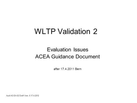 Audi AG EA-52 Draft Vers. 6 17.4.2012 WLTP Validation 2 Evaluation Issues ACEA Guidance Document after 17.4.2011 Bern.