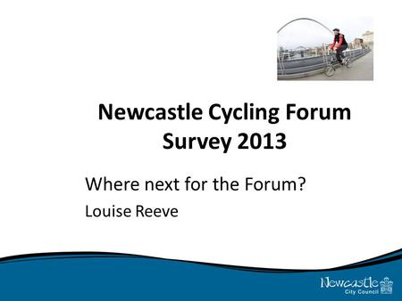 Newcastle Cycling Forum Survey 2013 Where next for the Forum? Louise Reeve.
