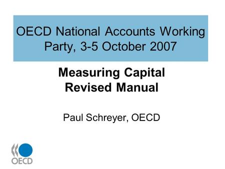 OECD National Accounts Working Party, 3-5 October 2007 Measuring Capital Revised Manual Paul Schreyer, OECD.