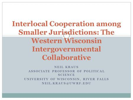NEIL KRAUS ASSOCIATE PROFESSOR OF POLITICAL SCIENCE UNIVERSITY OF WISCONSIN, RIVER FALLS Interlocal Cooperation among Smaller Jurisdictions: