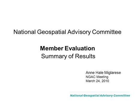 National Geospatial Advisory Committee Member Evaluation Summary of Results National Geospatial Advisory Committee Anne Hale Miglarese NGAC Meeting March.