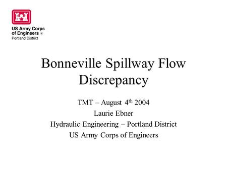 Bonneville Spillway Flow Discrepancy TMT – August 4 th 2004 Laurie Ebner Hydraulic Engineering – Portland District US Army Corps of Engineers.
