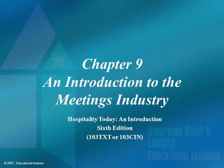 © 2007, Educational Institute Chapter 9 An Introduction to the Meetings Industry Hospitality Today: An Introduction Sixth Edition (103TXT or 103CIN)