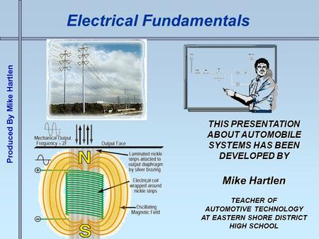Produced By Mike Hartlen Electrical Fundamentals THIS PRESENTATION ABOUT AUTOMOBILE SYSTEMS HAS BEEN DEVELOPED BY Mike Hartlen TEACHER OF AUTOMOTIVE TECHNOLOGY.