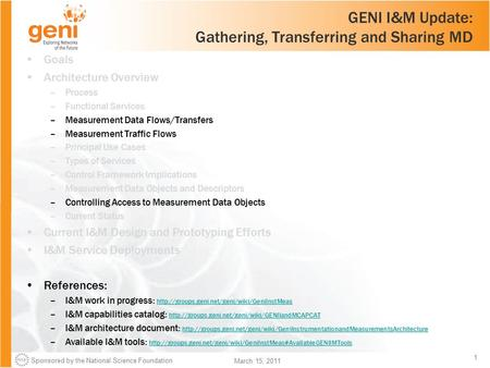 Sponsored by the National Science Foundation 1 March 15, 2011 GENI I&M Update: Gathering, Transferring and Sharing MD Goals Architecture Overview –Process.