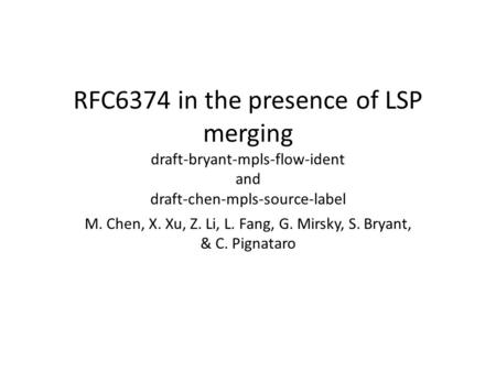 RFC6374 in the presence of LSP merging draft-bryant-mpls-flow-ident and draft-chen-mpls-source-label M. Chen, X. Xu, Z. Li, L. Fang, G. Mirsky, S. Bryant,
