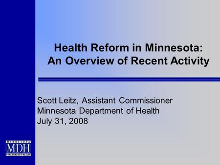 Health Reform in Minnesota: An Overview of Recent Activity Scott Leitz, Assistant Commissioner Minnesota Department of Health July 31, 2008.