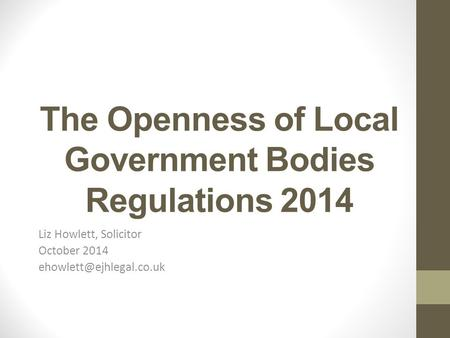 The Openness of Local Government Bodies Regulations 2014 Liz Howlett, Solicitor October 2014