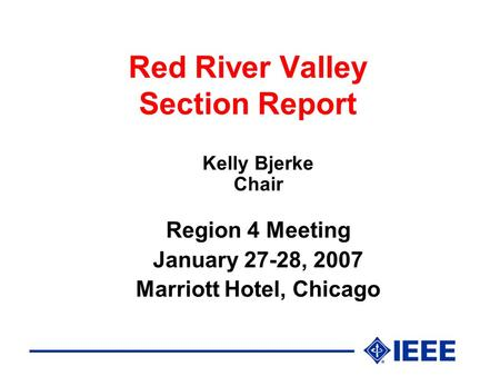 Red River Valley Section Report Kelly Bjerke Chair Region 4 Meeting January 27-28, 2007 Marriott Hotel, Chicago.