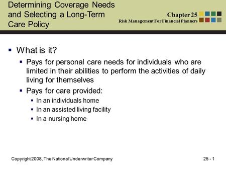 25 - 1Copyright 2008, The National Underwriter Company Determining Coverage Needs and Selecting a Long-Term Care Policy  What is it?  Pays for personal.