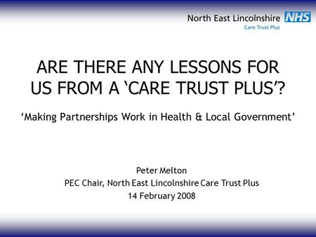 ARE THERE ANY LESSONS FOR US FROM A 'CARE TRUST PLUS'? 'Making Partnerships Work in Health & Local Government' Peter Melton PEC Chair, North East Lincolnshire.