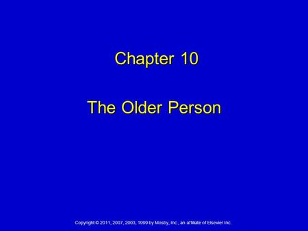 Copyright © 2011, 2007, 2003, 1999 by Mosby, Inc., an affiliate of Elsevier Inc. Chapter 10 Chapter 10 The Older Person.