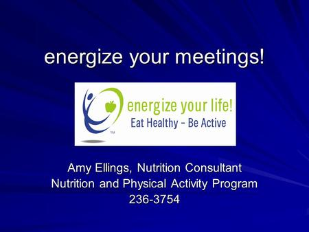 Energize your meetings! Amy Ellings, Nutrition Consultant Nutrition and Physical Activity Program 236-3754.
