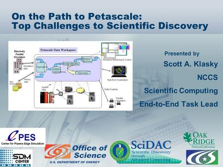Presented by On the Path to Petascale: Top Challenges to Scientific Discovery Scott A. Klasky NCCS Scientific Computing End-to-End Task Lead.