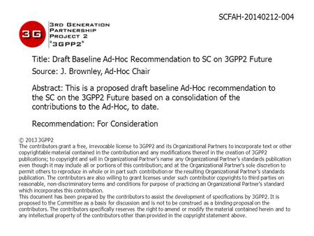 SCFAH-20140212-004 Title: Draft Baseline Ad-Hoc Recommendation to SC on 3GPP2 Future Source: J. Brownley, Ad-Hoc Chair Abstract: This is a proposed draft.