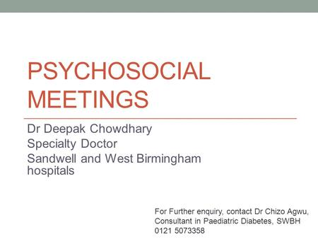 PSYCHOSOCIAL MEETINGS Dr Deepak Chowdhary Specialty Doctor Sandwell and West Birmingham hospitals For Further enquiry, contact Dr Chizo Agwu, Consultant.