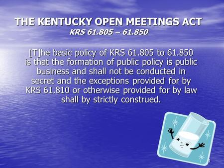 1 THE KENTUCKY OPEN MEETINGS ACT KRS 61.805 – 61.850 [T]he basic policy of KRS 61.805 to 61.850 is that the formation of public policy is public business.