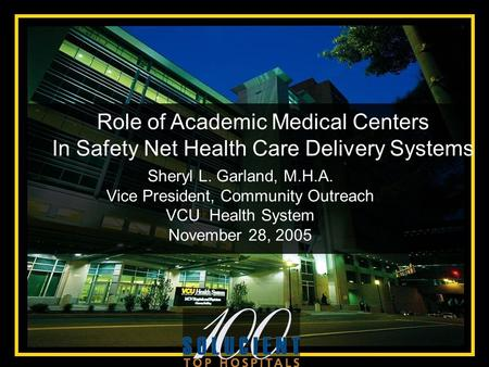 Sheryl L. Garland, M.H.A. Vice President, Community Outreach VCU Health System November 28, 2005 Role of Academic Medical Centers In Safety Net Health.
