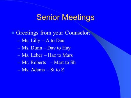 Senior Meetings Greetings from your Counselor: – Ms. Lilly – A to Dau – Ms. Dunn – Dav to Hay – Ms. Leber – Haz to Mars – Mr. Roberts – Mart to Sh – Ms.