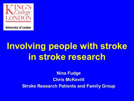 Involving people with stroke in stroke research Nina Fudge Chris McKevitt Stroke Research Patients and Family Group.