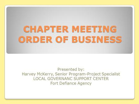 CHAPTER MEETING ORDER OF BUSINESS Presented by: Harvey McKerry, Senior Program-Project Specialist LOCAL GOVERNANC SUPPORT CENTER Fort Defiance Agency.