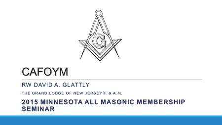 CAFOYM RW DAVID A. GLATTLY THE GRAND LODGE OF NEW JERSEY F. & A.M. 2015 MINNESOTA ALL MASONIC MEMBERSHIP SEMINAR.