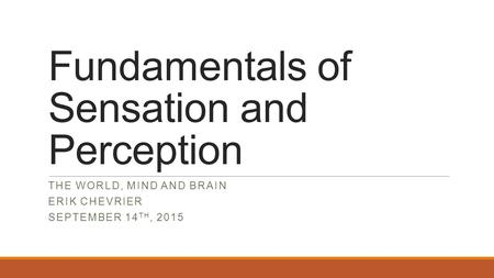 Fundamentals of Sensation and Perception THE WORLD, MIND AND BRAIN ERIK CHEVRIER SEPTEMBER 14 TH, 2015.