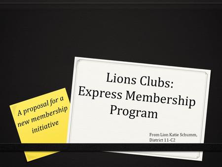 Lions Clubs: Express Membership Program Lions Clubs: Express Membership Program A proposal for a new membership initiative From Lion Katie Schumm, District.