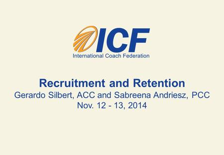 Recruitment and Retention Gerardo Silbert, ACC and Sabreena Andriesz, PCC Nov. 12 - 13, 2014.
