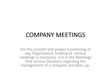 COMPANY MEETINGS For the smooth and proper functioning of any Organization, holding of various meetings is necessary.It is in the Meetings that various.